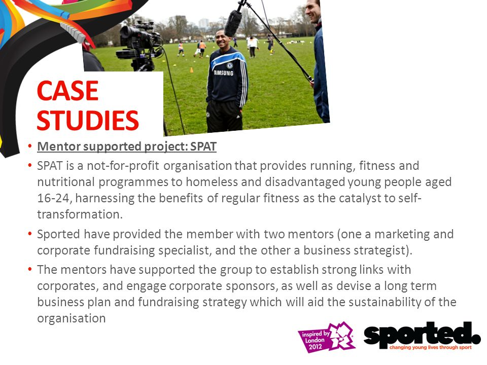 Mentor supported project: SPAT SPAT is a not-for-profit organisation that provides running, fitness and nutritional programmes to homeless and disadvantaged young people aged 16-24, harnessing the benefits of regular fitness as the catalyst to self- transformation.