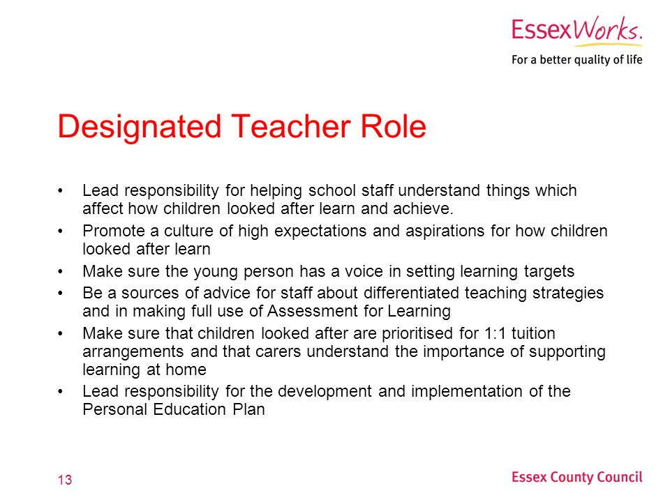 13 Designated Teacher Role Lead responsibility for helping school staff understand things which affect how children looked after learn and achieve.