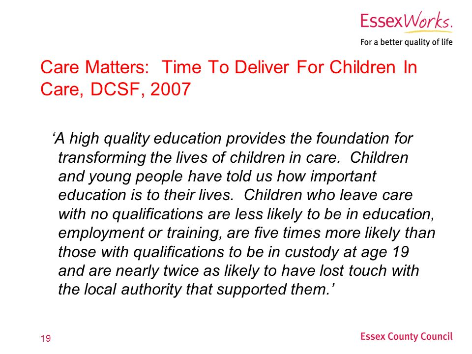 19 Care Matters: Time To Deliver For Children In Care, DCSF, 2007 'A high quality education provides the foundation for transforming the lives of children in care.