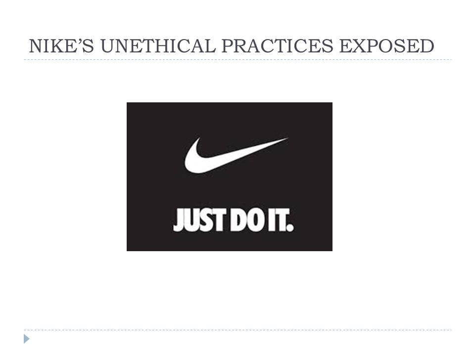 nike unethical business practices Throughout much of south-east asia and particularly indonesia, nike factory workers struggle within a system that devalues their work and prevents them from adequately supporting themselves and their families despite these factors, there is a strong yet unfounded belief that these are great jobs for.