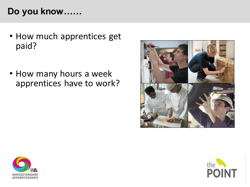 Do you know…… How much apprentices get paid How many hours a week apprentices have to work