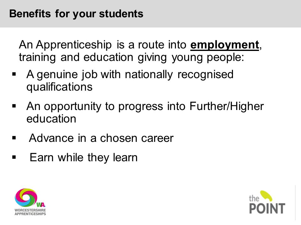 Benefits for your students An Apprenticeship is a route into employment, training and education giving young people:  A genuine job with nationally recognised qualifications  An opportunity to progress into Further/Higher education  Advance in a chosen career  Earn while they learn