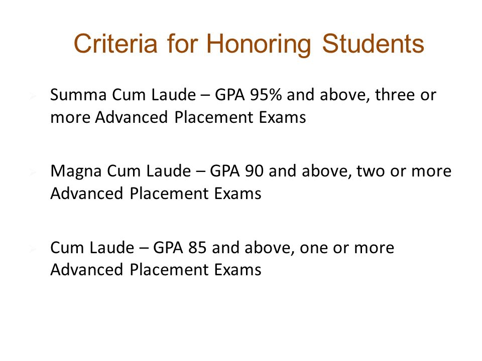  Summa Cum Laude – GPA 95% and above, three or more Advanced Placement Exams  Magna Cum Laude – GPA 90 and above, two or more Advanced Placement Exams  Cum Laude – GPA 85 and above, one or more Advanced Placement Exams Criteria for Honoring Students