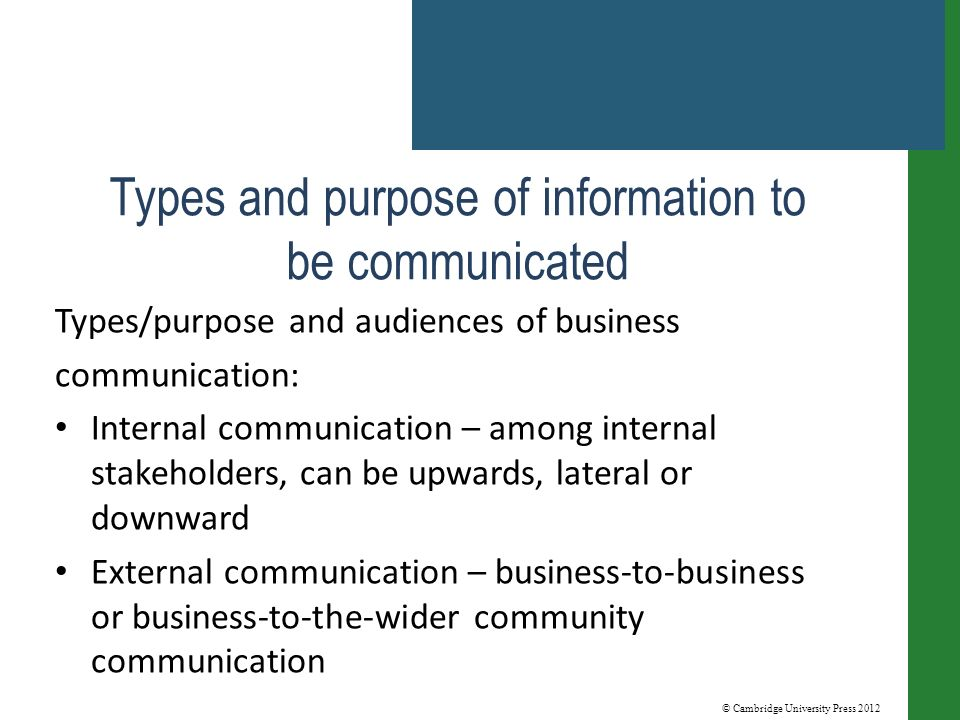© Cambridge University Press 2012 Types and purpose of information to be communicated Types/purpose and audiences of business communication: Internal communication – among internal stakeholders, can be upwards, lateral or downward External communication – business-to-business or business-to-the-wider community communication