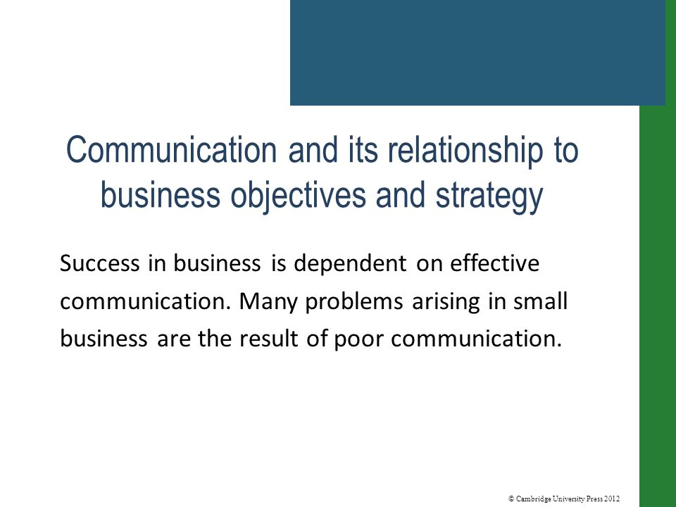 © Cambridge University Press 2012 Communication and its relationship to business objectives and strategy Success in business is dependent on effective communication.