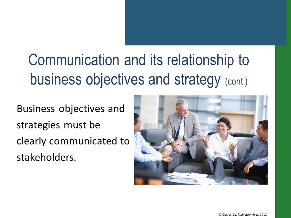 © Cambridge University Press 2012 Communication and its relationship to business objectives and strategy (cont.) Business objectives and strategies must be clearly communicated to stakeholders.