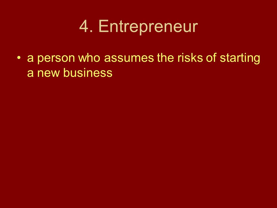 4. Entrepreneur a person who assumes the risks of starting a new business