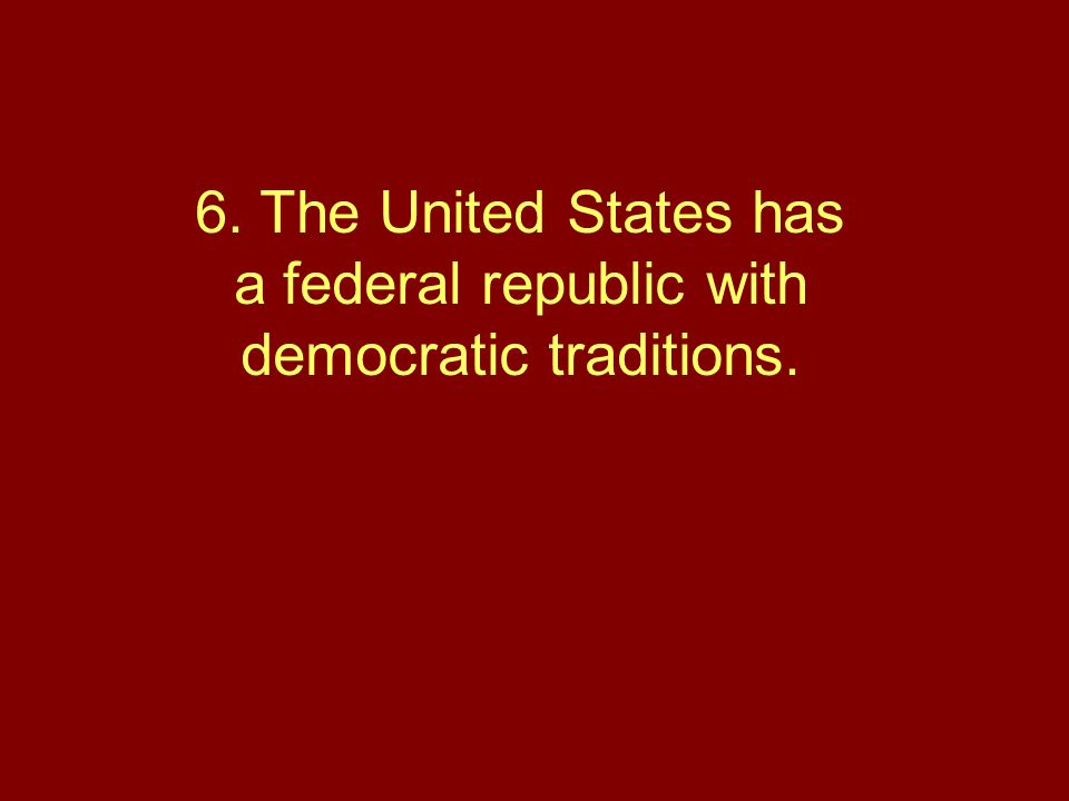 6. The United States has a federal republic with democratic traditions.