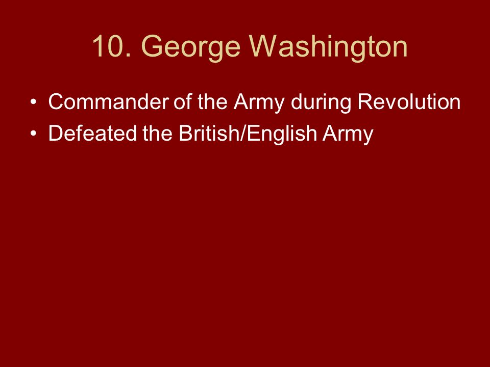 10. George Washington Commander of the Army during Revolution Defeated the British/English Army