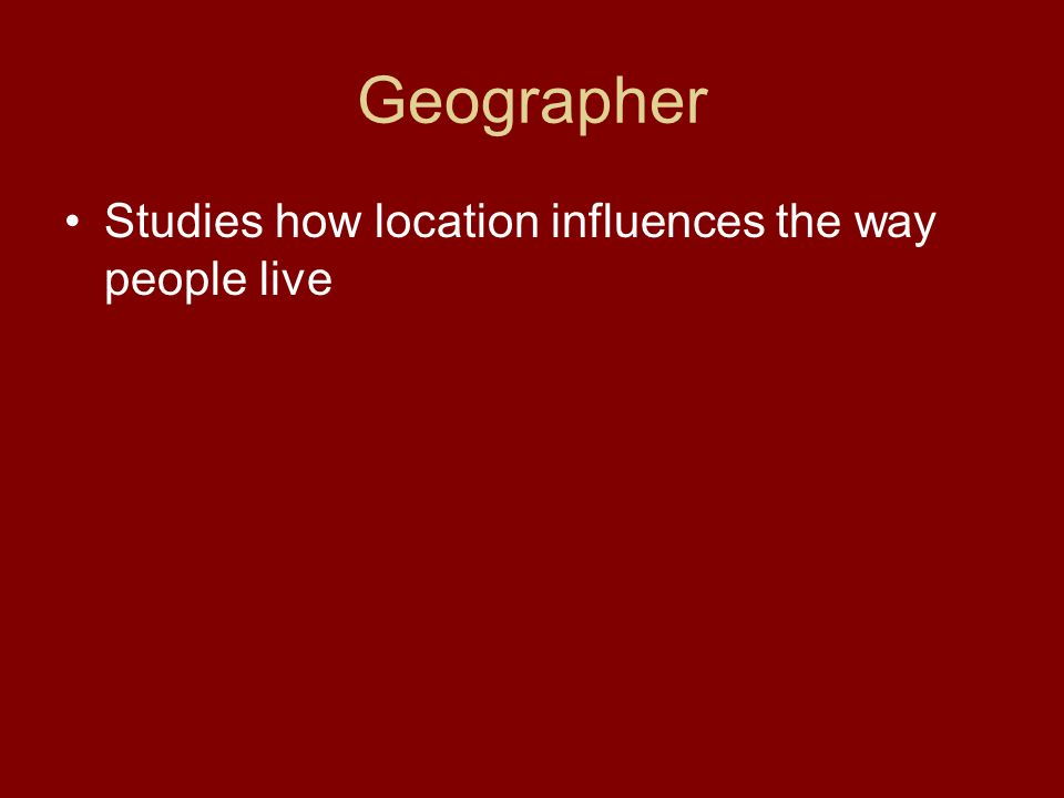 Geographer Studies how location influences the way people live