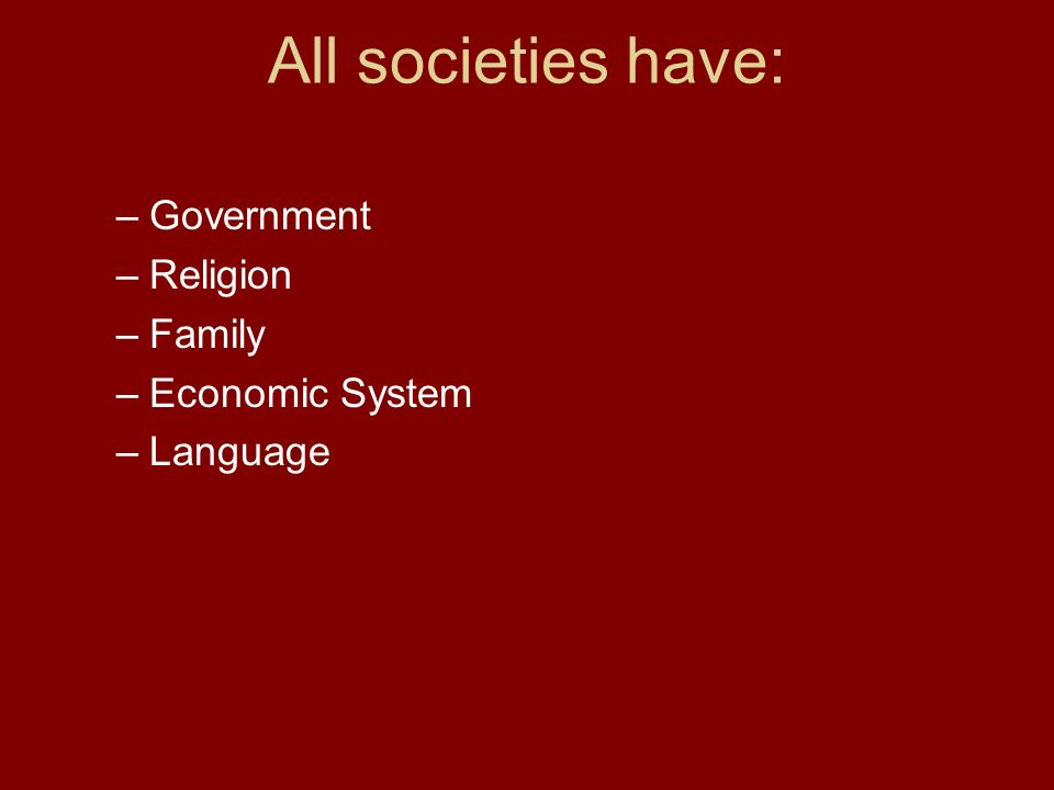All societies have: –Government –Religion –Family –Economic System –Language