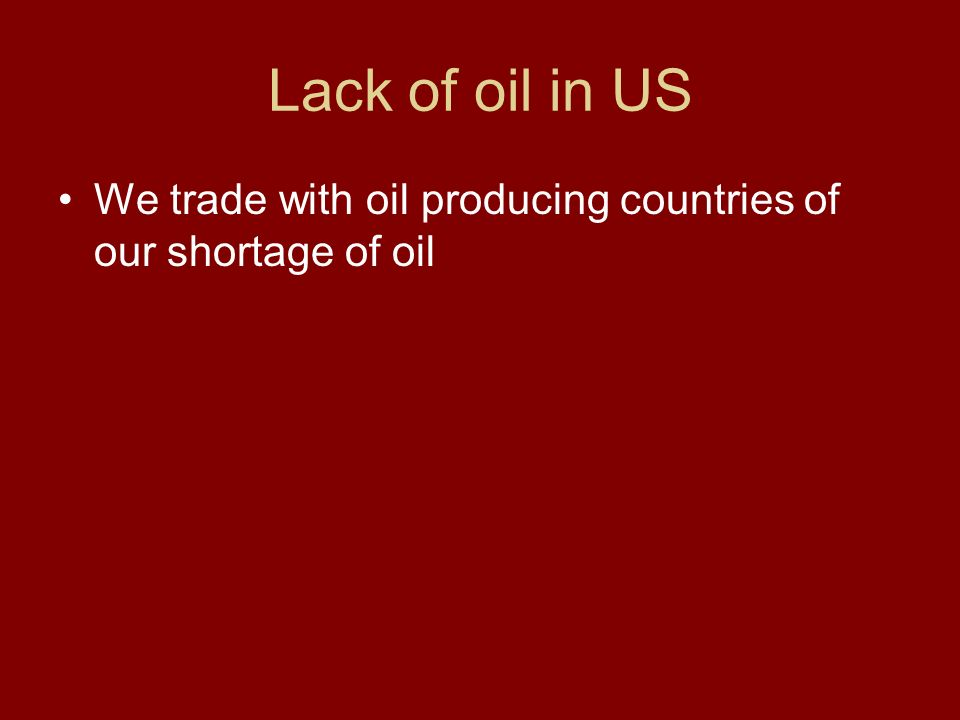 Lack of oil in US We trade with oil producing countries of our shortage of oil