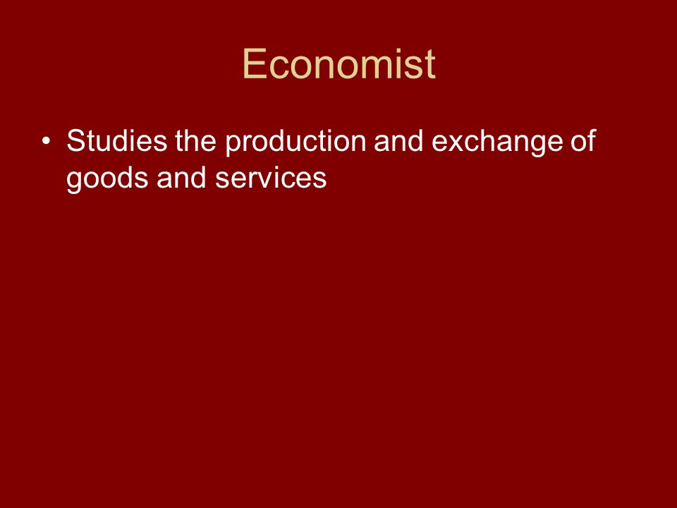 Economist Studies the production and exchange of goods and services