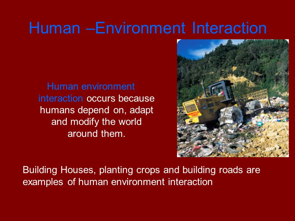 Human –Environment Interaction Human environment interaction occurs because humans depend on, adapt and modify the world around them.