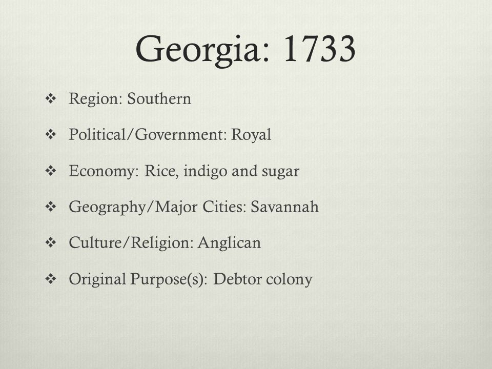 Georgia: 1733  Region: Southern  Political/Government: Royal  Economy: Rice, indigo and sugar  Geography/Major Cities: Savannah  Culture/Religion: Anglican  Original Purpose(s): Debtor colony