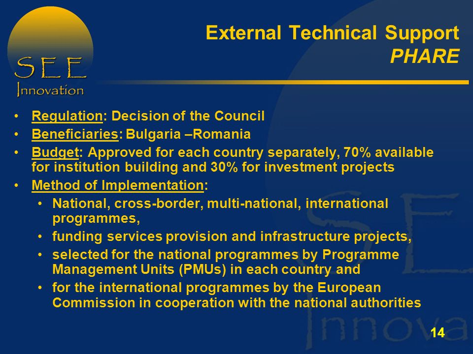 14 External Technical Support PHARE Regulation: Decision of the Council Beneficiaries: Bulgaria –Romania Budget: Approved for each country separately, 70% available for institution building and 30% for investment projects Method of Implementation: National, cross-border, multi-national, international programmes, funding services provision and infrastructure projects, selected for the national programmes by Programme Management Units (PMUs) in each country and for the international programmes by the European Commission in cooperation with the national authorities