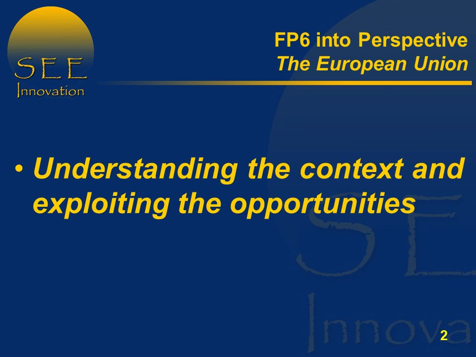 2 Understanding the context and exploiting the opportunities FP6 into Perspective The European Union