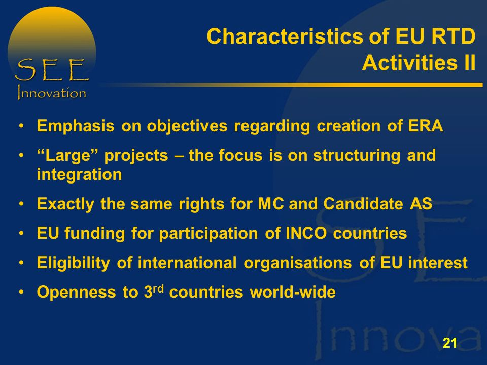 21 Emphasis on objectives regarding creation of ERA Large projects – the focus is on structuring and integration Exactly the same rights for MC and Candidate AS EU funding for participation of INCO countries Eligibility of international organisations of EU interest Openness to 3 rd countries world-wide Characteristics of EU RTD Activities II