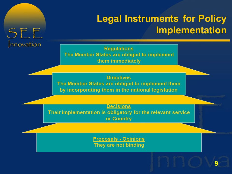 9 Legal Instruments for Policy Implementation Proposals - Opinions They are not binding Decisions Their implementation is obligatory for the relevant service or Country Regulations The Member States are obliged to implement them immediately Directives The Member States are obliged to implement them by incorporating them in the national legislation