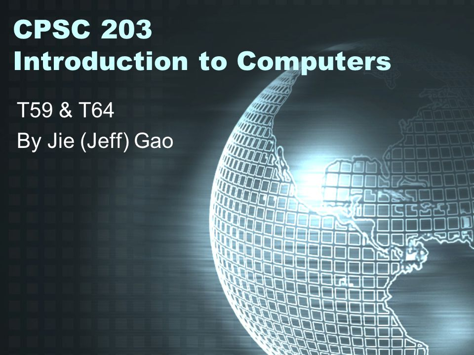 CPSC 203 Introduction to Computers T59 & T64 By Jie (Jeff) Gao