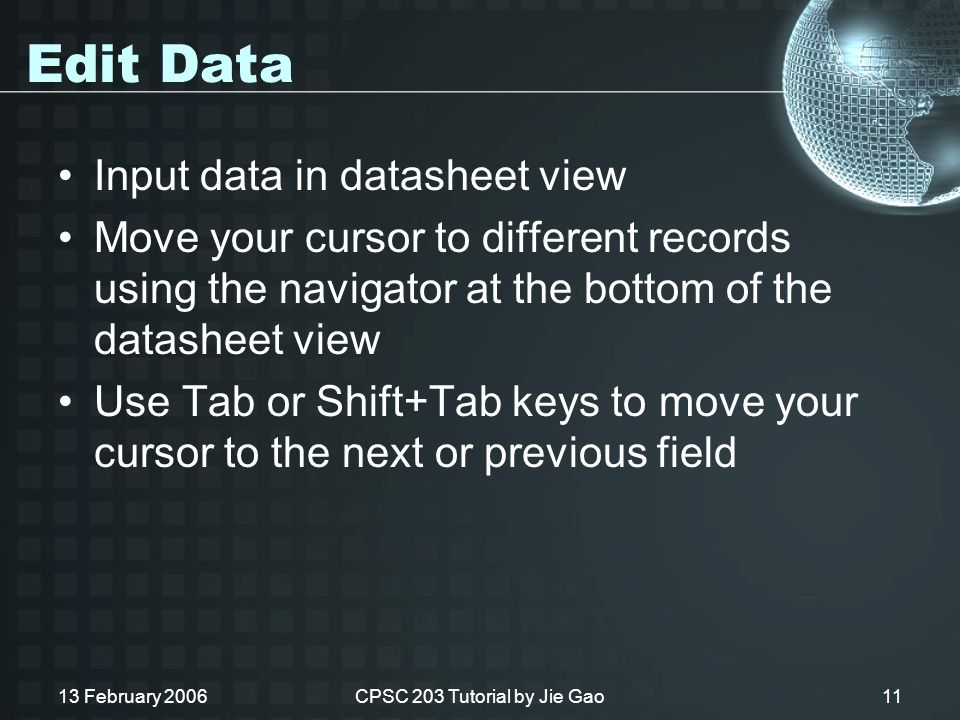 13 February 2006CPSC 203 Tutorial by Jie Gao11 Edit Data Input data in datasheet view Move your cursor to different records using the navigator at the bottom of the datasheet view Use Tab or Shift+Tab keys to move your cursor to the next or previous field