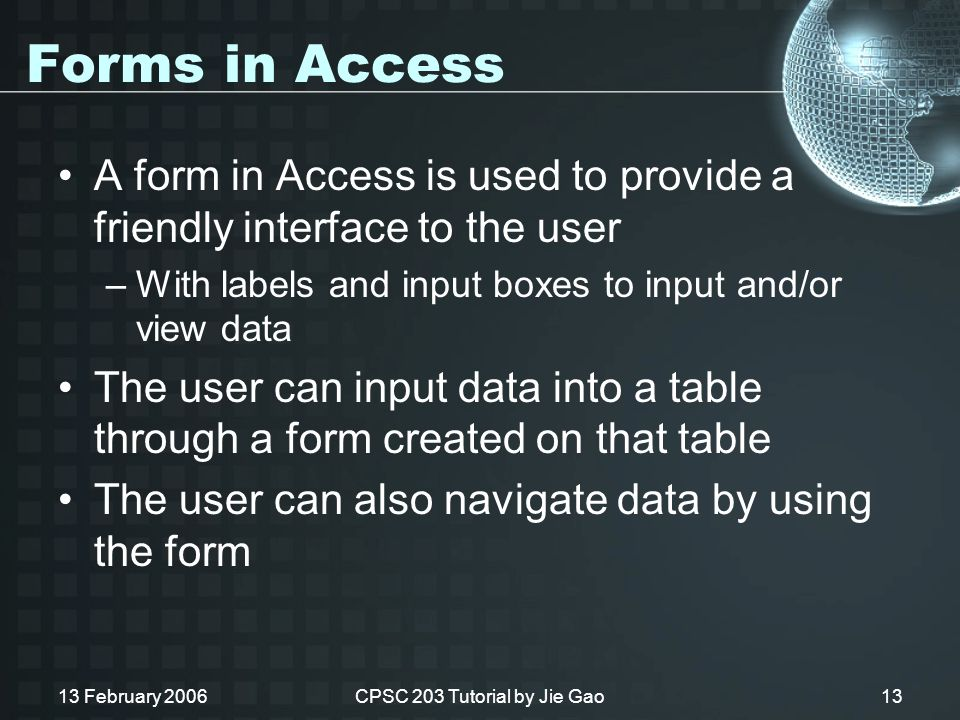 13 February 2006CPSC 203 Tutorial by Jie Gao13 Forms in Access A form in Access is used to provide a friendly interface to the user –With labels and input boxes to input and/or view data The user can input data into a table through a form created on that table The user can also navigate data by using the form