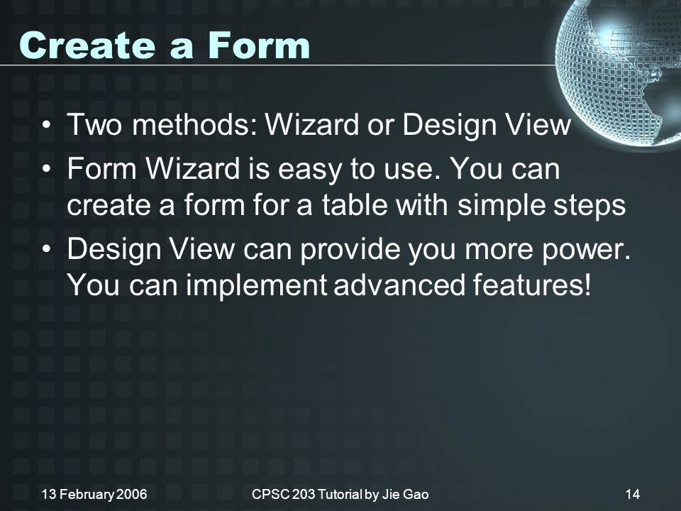 13 February 2006CPSC 203 Tutorial by Jie Gao14 Create a Form Two methods: Wizard or Design View Form Wizard is easy to use.