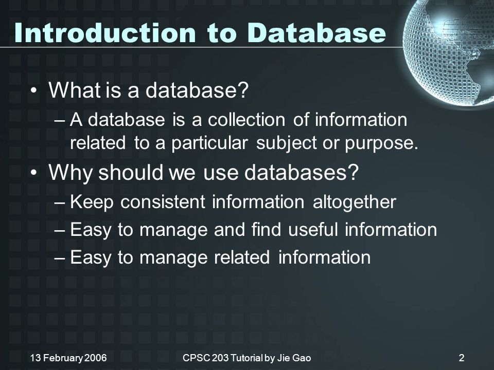 13 February 2006CPSC 203 Tutorial by Jie Gao2 Introduction to Database What is a database.