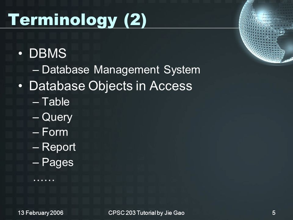 13 February 2006CPSC 203 Tutorial by Jie Gao5 Terminology (2) DBMS –Database Management System Database Objects in Access –Table –Query –Form –Report –Pages ……