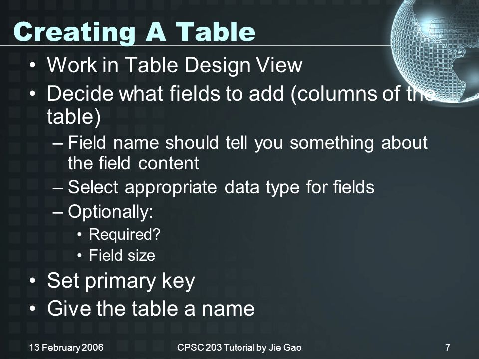 13 February 2006CPSC 203 Tutorial by Jie Gao7 Creating A Table Work in Table Design View Decide what fields to add (columns of the table) –Field name should tell you something about the field content –Select appropriate data type for fields –Optionally: Required.