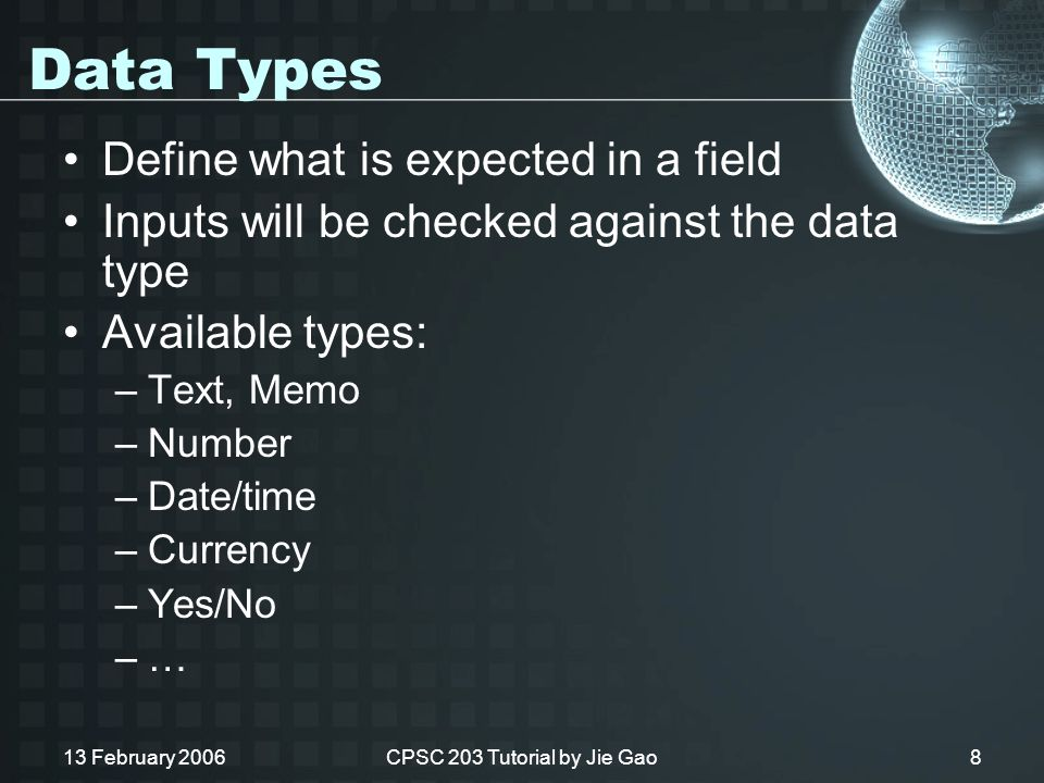 13 February 2006CPSC 203 Tutorial by Jie Gao8 Data Types Define what is expected in a field Inputs will be checked against the data type Available types: –Text, Memo –Number –Date/time –Currency –Yes/No –…