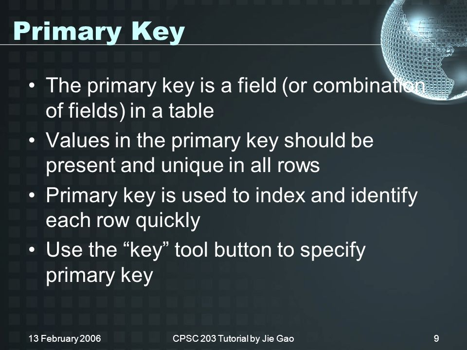 13 February 2006CPSC 203 Tutorial by Jie Gao9 Primary Key The primary key is a field (or combination of fields) in a table Values in the primary key should be present and unique in all rows Primary key is used to index and identify each row quickly Use the key tool button to specify primary key