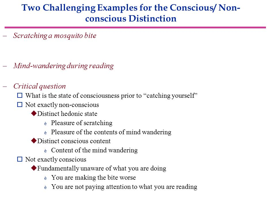 Two Challenging Examples for the Conscious/ Non- conscious Distinction –Scratching a mosquito bite –Mind-wandering during reading –Critical question  What is the state of consciousness prior to catching yourself  Not exactly non-conscious  Distinct hedonic state è Pleasure of scratching è Pleasure of the contents of mind wandering  Distinct conscious content è Content of the mind wandering  Not exactly conscious  Fundamentally unaware of what you are doing è You are making the bite worse è You are not paying attention to what you are reading