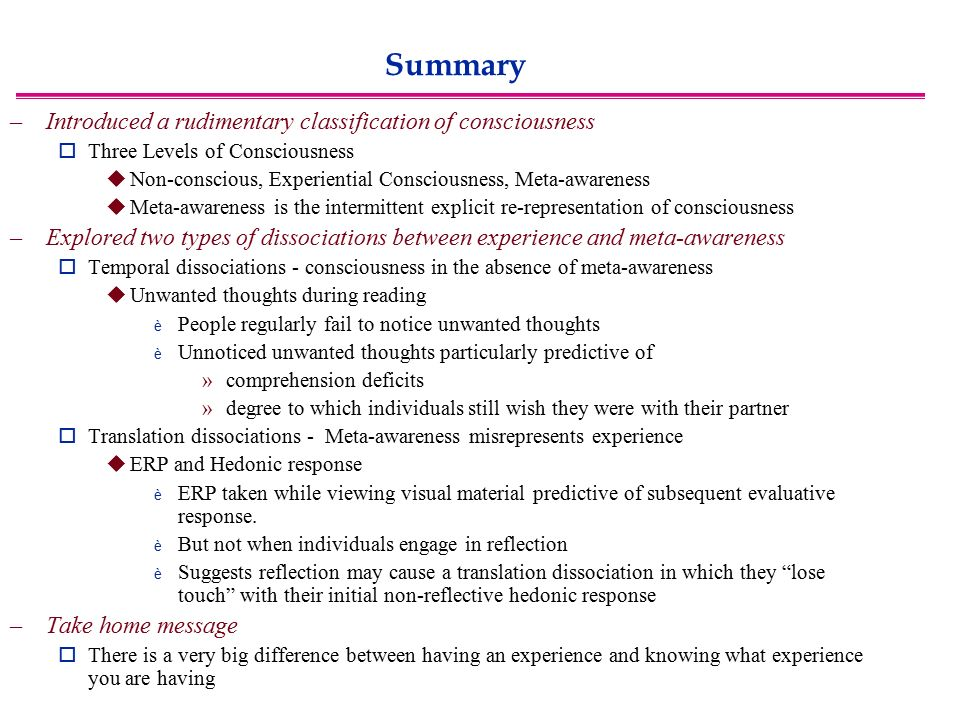 Summary –Introduced a rudimentary classification of consciousness  Three Levels of Consciousness  Non-conscious, Experiential Consciousness, Meta-awareness  Meta-awareness is the intermittent explicit re-representation of consciousness –Explored two types of dissociations between experience and meta-awareness  Temporal dissociations - consciousness in the absence of meta-awareness  Unwanted thoughts during reading è People regularly fail to notice unwanted thoughts è Unnoticed unwanted thoughts particularly predictive of »comprehension deficits »degree to which individuals still wish they were with their partner  Translation dissociations - Meta-awareness misrepresents experience  ERP and Hedonic response è ERP taken while viewing visual material predictive of subsequent evaluative response.