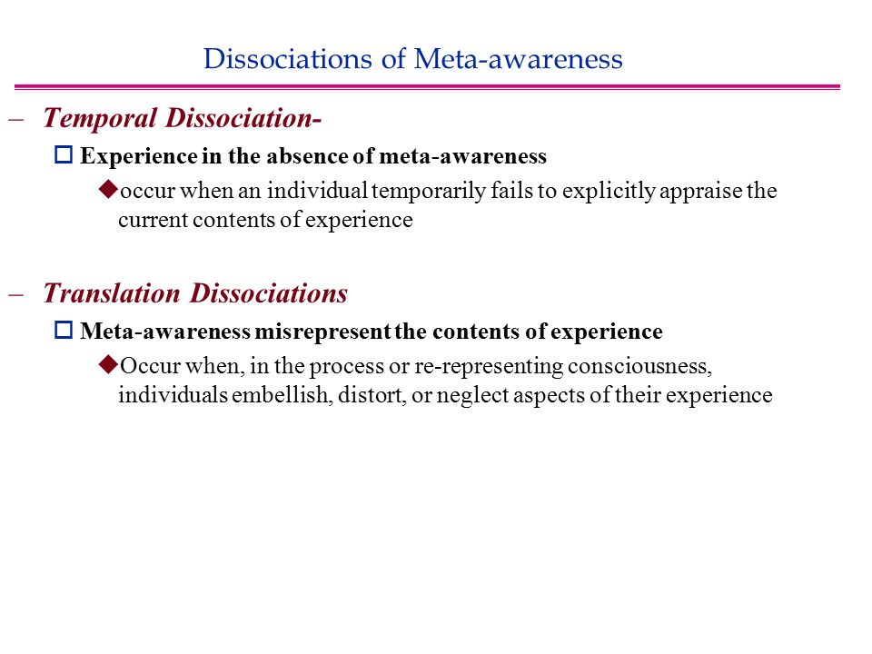 Dissociations of Meta-awareness –Temporal Dissociation-  Experience in the absence of meta-awareness  occur when an individual temporarily fails to explicitly appraise the current contents of experience –Translation Dissociations  Meta-awareness misrepresent the contents of experience  Occur when, in the process or re-representing consciousness, individuals embellish, distort, or neglect aspects of their experience