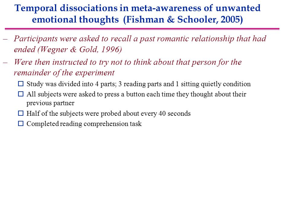 Temporal dissociations in meta-awareness of unwanted emotional thoughts (Fishman & Schooler, 2005) –Participants were asked to recall a past romantic relationship that had ended (Wegner & Gold, 1996) –Were then instructed to try not to think about that person for the remainder of the experiment  Study was divided into 4 parts; 3 reading parts and 1 sitting quietly condition  All subjects were asked to press a button each time they thought about their previous partner  Half of the subjects were probed about every 40 seconds  Completed reading comprehension task