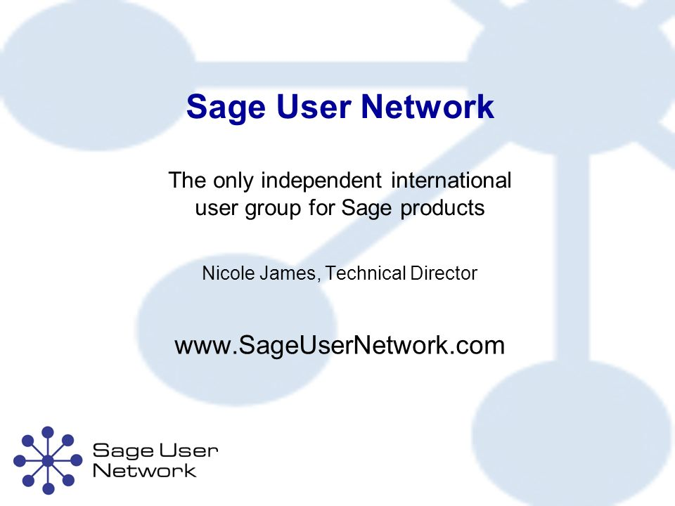 Sage User Network The only independent international user group for Sage products Nicole James, Technical Director