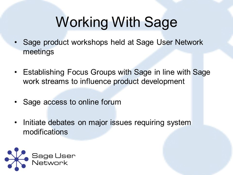 Working With Sage Sage product workshops held at Sage User Network meetings Establishing Focus Groups with Sage in line with Sage work streams to influence product development Sage access to online forum Initiate debates on major issues requiring system modifications