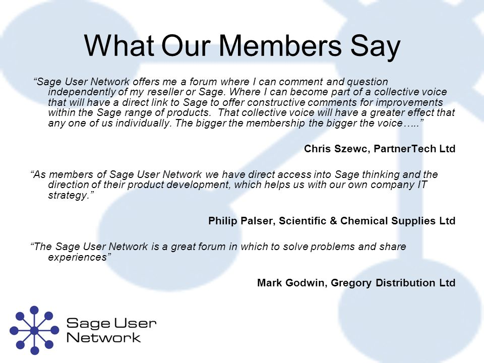 What Our Members Say Sage User Network offers me a forum where I can comment and question independently of my reseller or Sage.