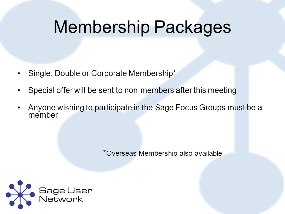 Membership Packages Single, Double or Corporate Membership* Special offer will be sent to non-members after this meeting Anyone wishing to participate in the Sage Focus Groups must be a member * Overseas Membership also available