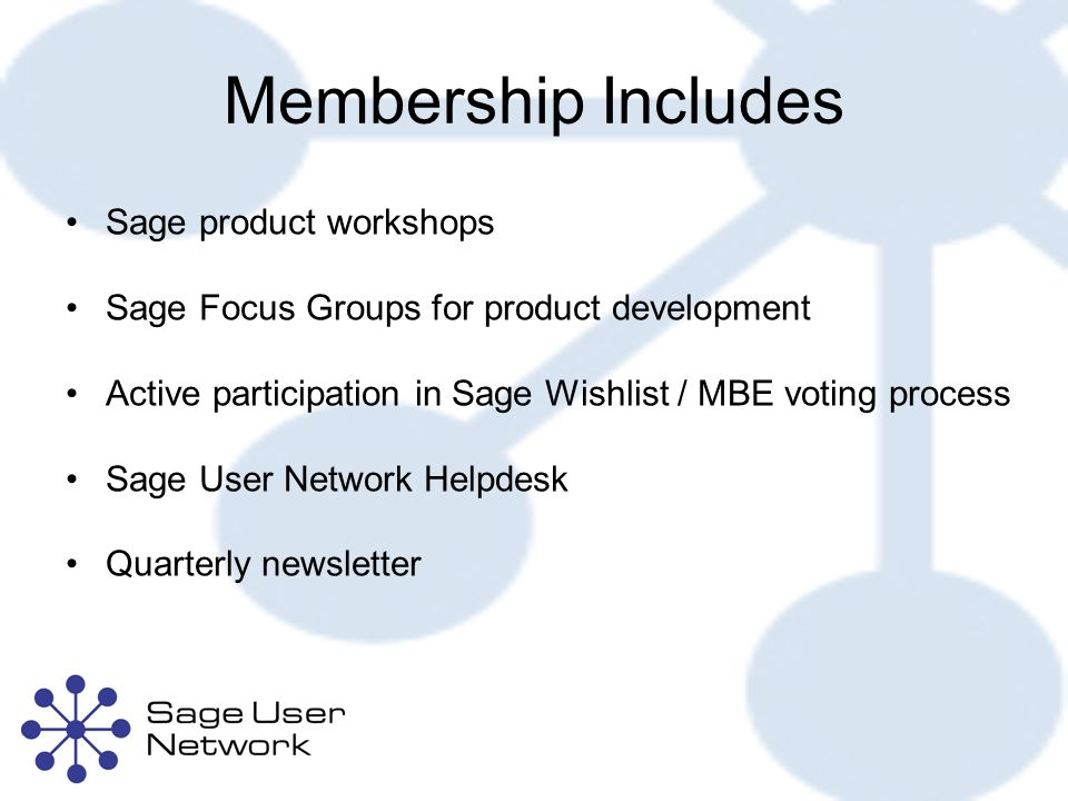 Membership Includes Sage product workshops Sage Focus Groups for product development Active participation in Sage Wishlist / MBE voting process Sage User Network Helpdesk Quarterly newsletter