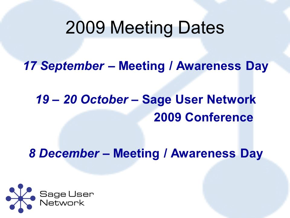2009 Meeting Dates 17 September – Meeting / Awareness Day 19 – 20 October – Sage User Network 2009 Conference 8 December – Meeting / Awareness Day