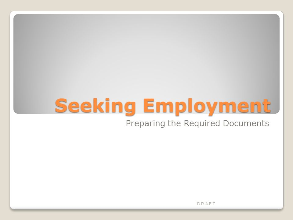 Seeking Employment Preparing the Required Documents D R A F T