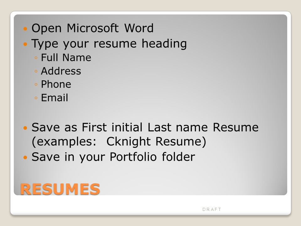 RESUMES Open Microsoft Word Type your resume heading ◦Full Name ◦Address ◦Phone ◦ Save as First initial Last name Resume (examples: Cknight Resume) Save in your Portfolio folder D R A F T