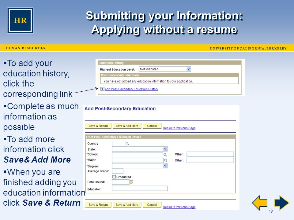 19 Submitting your Information: Applying without a resume  To add your education history, click the corresponding link  Complete as much information as possible  To add more information click Save& Add More  When you are finished adding you education information click Save & Return