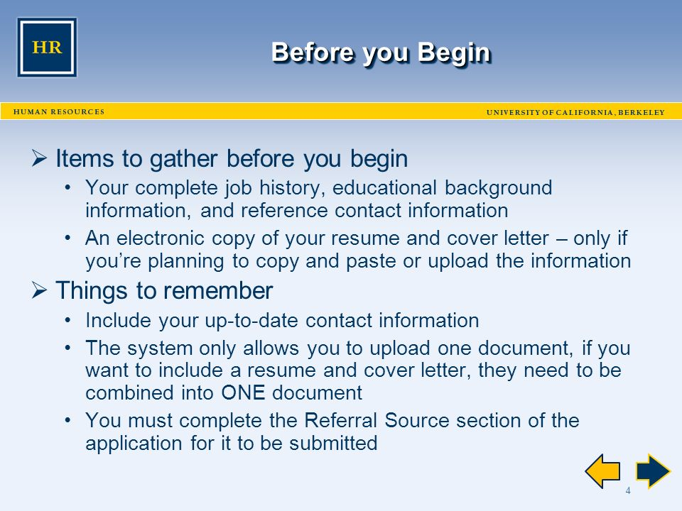 4 Before you Begin  Items to gather before you begin Your complete job history, educational background information, and reference contact information An electronic copy of your resume and cover letter – only if you're planning to copy and paste or upload the information  Things to remember Include your up-to-date contact information The system only allows you to upload one document, if you want to include a resume and cover letter, they need to be combined into ONE document You must complete the Referral Source section of the application for it to be submitted