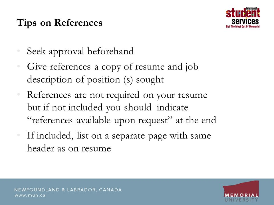Tips on References Seek approval beforehand Give references a copy of resume and job description of position (s) sought References are not required on your resume but if not included you should indicate references available upon request at the end If included, list on a separate page with same header as on resume