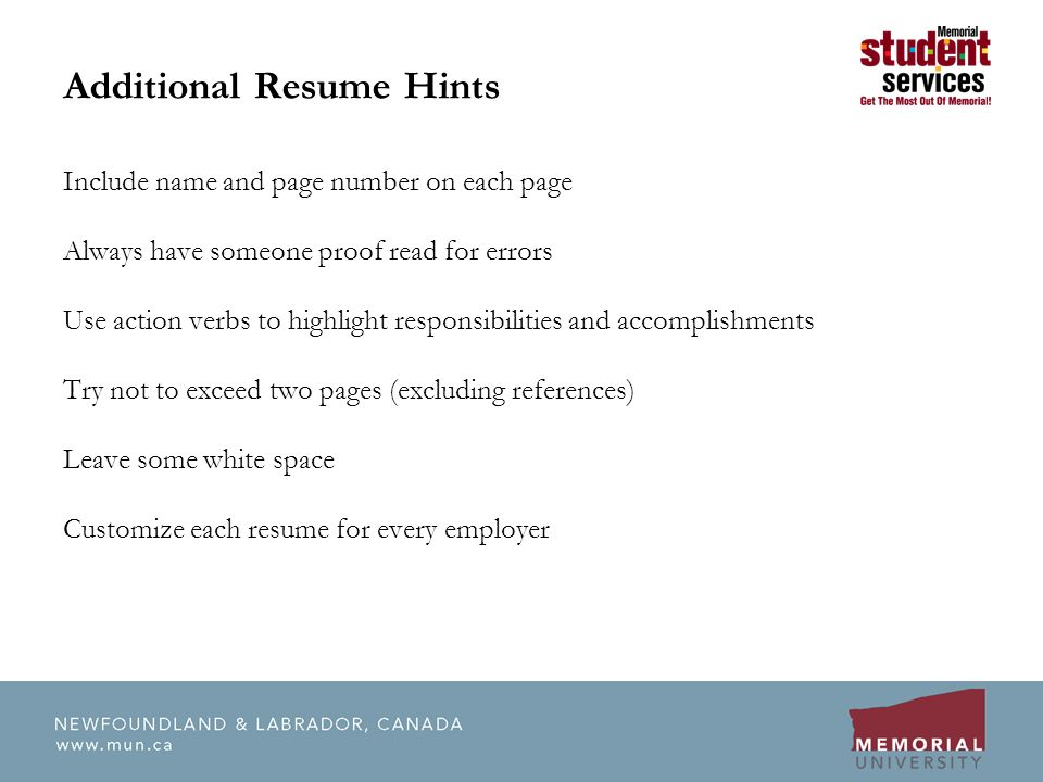 Additional Resume Hints Include name and page number on each page Always have someone proof read for errors Use action verbs to highlight responsibilities and accomplishments Try not to exceed two pages (excluding references) Leave some white space Customize each resume for every employer