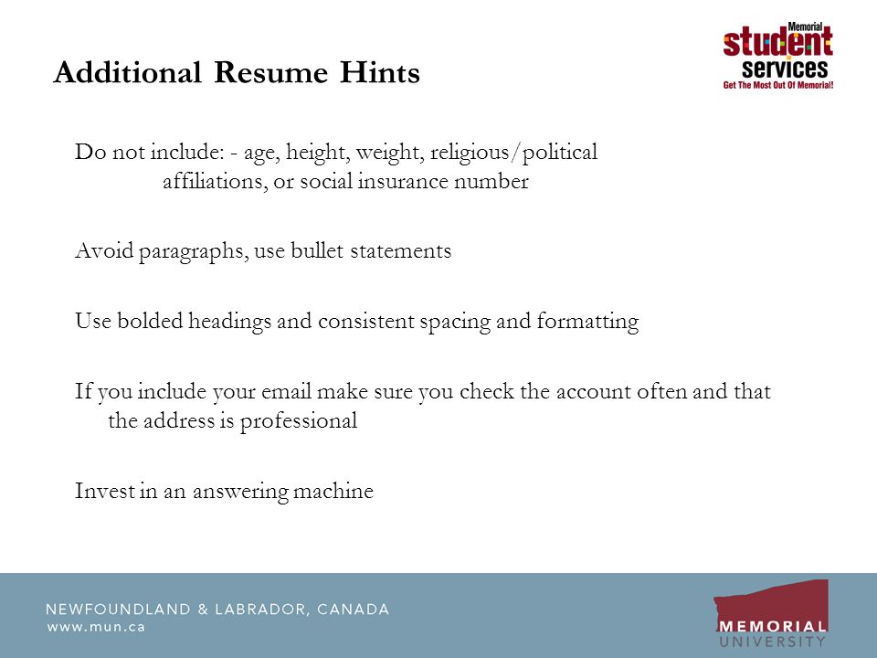 Additional Resume Hints Do not include: - age, height, weight, religious/political affiliations, or social insurance number Avoid paragraphs, use bullet statements Use bolded headings and consistent spacing and formatting If you include your  make sure you check the account often and that the address is professional Invest in an answering machine
