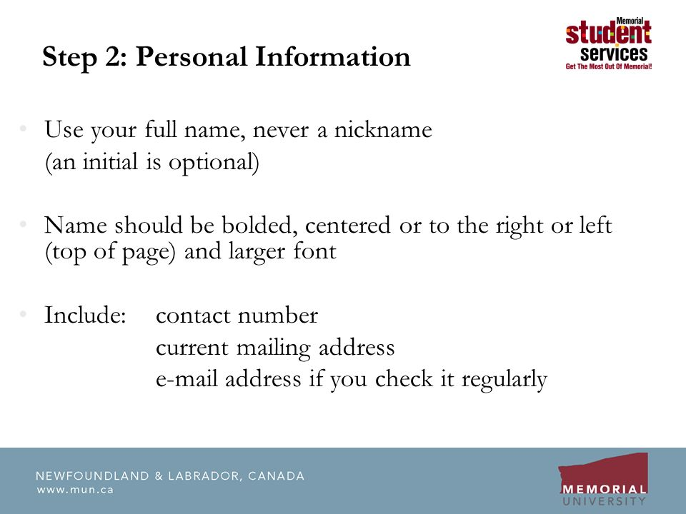 Step 2: Personal Information Use your full name, never a nickname (an initial is optional) Name should be bolded, centered or to the right or left (top of page) and larger font Include:contact number current mailing address  address if you check it regularly